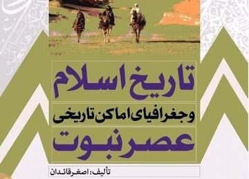 تاریخ اسلام و جغرافیای اماکن تاریخی عصر نبوت وارد بازار نشر شد