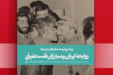«یک روایت معتبر درباره روابط ایران و مبارزان فلسطینی» روانه بازار کتاب شد