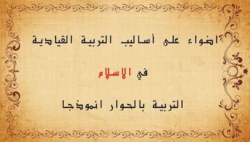 اضواء على أساليب التربية القيادية في الاسلام ؛ التربية بالحوار انموذجا