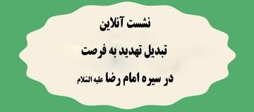 نشست آنلاین «تبدیل تهدید به فرصت در سیره امام رضا(ع)» برگزار می شود